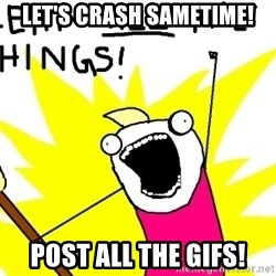clean all the things - LET'S CRASH SAMETIME! POST ALL THE GIFS!