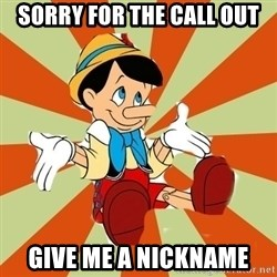Pinocchio - sorry for the call out give me a nickname