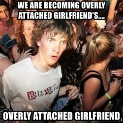 Clarity Clarence - We are becoming overLY attached girlfriend's.... Overly attached girlfriend