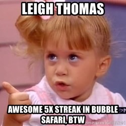 thumbs up - Leigh THOMAS Awesome 5x streak in bubble safari, btw