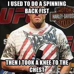 Chael Sonnen meme - I used to do a spinning back fist then i took a knee to the chest