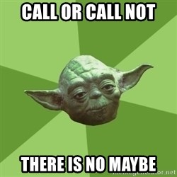 Advice Yoda Gives - Call or call not there is no maybe