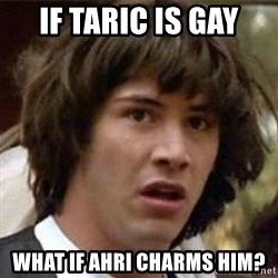 what if meme - IF TARIC IS GAY WHAT IF AHRI CHARMS HIM?