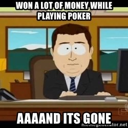 Aand Its Gone - WON a lot of money while playing poker aaaand its gone