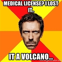 Diagnostic House - medical LICENSE? i lost it.. it a volcano...