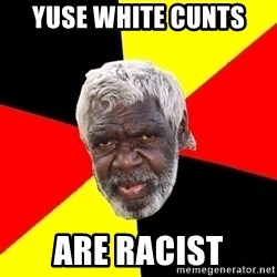 Abo - Yuse white cunts  Are racist