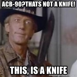 Crocodile Dundee - acb-90?thats not a knife! THis, is a knife