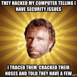 Chuck Norris Advice - They hacked my computer telling i have security issues i traced them, cracked their noses and told they have a few