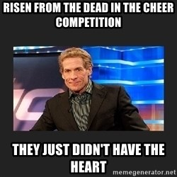 skip bayless - Risen from the dead in the cheer competition  They just didn't have the heart
