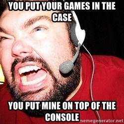Angry Gamer - You put your games in the case You put mine on top of the consOle