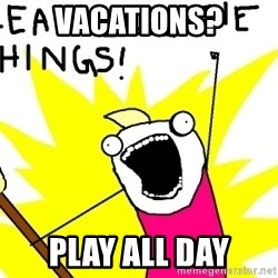 clean all the things - VACATIONS? PLAY ALL DAY