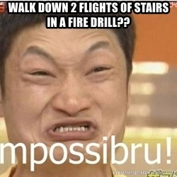 Impossibru Guy - Walk down 2 flights of stairs in a fire drill??