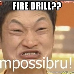 Impossibru Guy - fire drill??