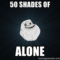Forever Alone - 50 shades of alone
