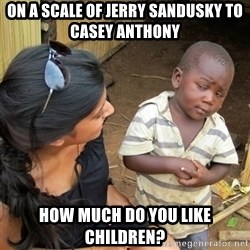 skeptical black kid - On a scale of Jerry Sandusky to Casey Anthony How much do you like children?
