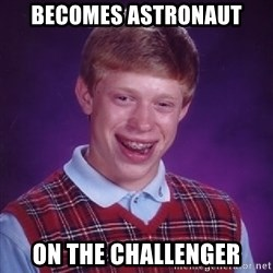Bad Luck Brian - Becomes Astronaut on the Challenger