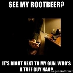 LAPTOP GANGSTER - see my rootbeer? it's right next to my gun, who's a tuff guy nao?