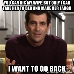 Phil Dunphy - YOU CAN KIS MY WIFE, BUT ONLY I CAN TAKE HER TO BED AND MAKE HER LAUGH I WANT TO GO BACK