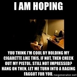 LAPTOP GANGSTER - i am hoping you think i'm cool by holding my cigarette like this, if not, then check out my pistol. still not impressed? hang on then, let me turn into a raging faggot for you.
