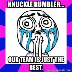 tears of joy dude - Knuckle rumbler... Our team is just the best.