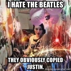 Annoying manda - I hate the Beatles They obviously copied Justin.