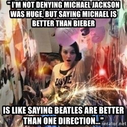 "Annoying manda - "" I'm not denying Michael Jackson was huge, but saying Michael is better than Bieber IS LIKE SAYING BEATLES ARE BETTER THAN ONE DIRECTION..."""