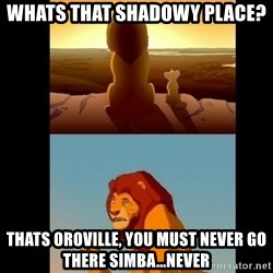 Lion King Shadowy Place - Whats that shadowy place? thats oroville, you must never go there simba...never