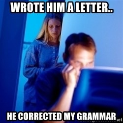 Internet Husband - Wrote him a letter.. He corrected my grammar