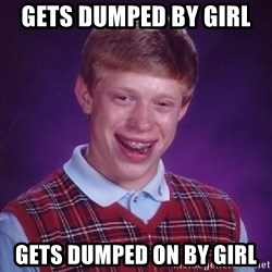 Bad Luck Brian - Gets dumped by girl  Gets dumped on by girl