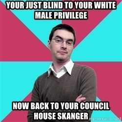 Privilege Denying Dude - YOUR JUST BLIND TO YOUR WHITE MALE PRIVILEGE NOW BACK TO YOUR COUNCIL HOUSE SKANGER