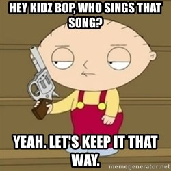 Stewie - Hey kidz bop, who sings that song? Yeah. Let's keep it that way.