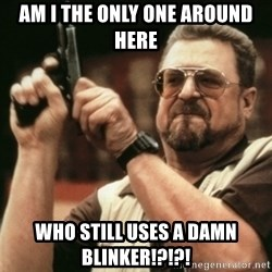 Walter Sobchak with gun - Am i the only one around here Who still uses a damn blinker!?!?!