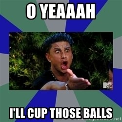 jersey shore - o yeaaah I'll cup those balls