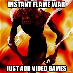 Instant Flame War - Instant flame war just add video games