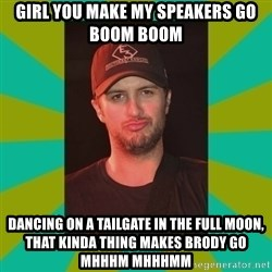 Luke Bryan - Girl you make my speakers go boom boom dancing on a tailgate in the full moon, that kinda thing makes Brody go mhhhm mhhhmm