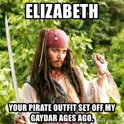 Gay Jack Sparrow - Elizabeth Your pirate outfit set off my gaydar ages ago.