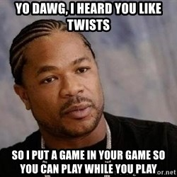 Yo Dawg - Yo Dawg, i heard you like twists so i put a game in your game so you can play while you play