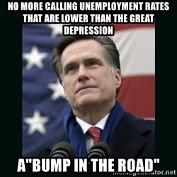"Mitt Romney Meme - NO MORE CALLING UNEMPLOYMENT RATES THAT ARE LOWER THAN THE GREAT DEPRESSION A""BUMP IN THE ROAD"""