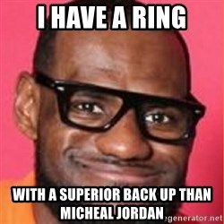 LelBron James - I have a ring with a superior back up than micheal jordan