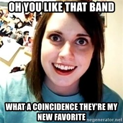 Overly Obsessed Girlfriend - oh you like that band what a COINCIDENCE they're my new favorite