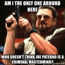 Big Lebowski - AM I THE ONLY ONE AROUND HERE WHO DOESN'T THINK JOE PATERNO IS A CRIMINAL MASTERMIND?