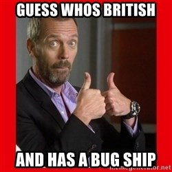 Dr. House approves  - Guess whos British and has a Bug ship