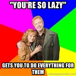 """Typical parents - """"you're so lazy"""" gets you to do everything for them"""
