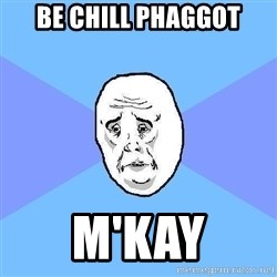 Okay Guy - be chill phaggot m'kay