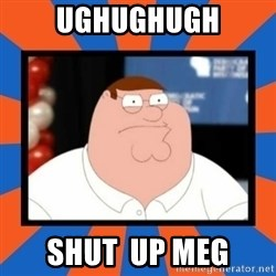 Shut up Meg - ughughugh sHUt  up meg
