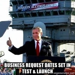 Bush Mission Accomplished - BUSINESS REQUEST DATES SET IN TEST & LAUNCH