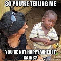 Sceptical third world kid - So you're telling me You're not happy when it rains?