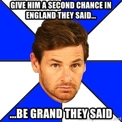 André Villas-Boas - GIVE HIM A SECOND CHANCE IN ENGLAND THEY SAID... ...BE GRAND THEY SAID
