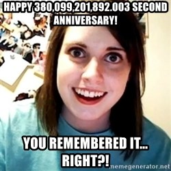 Overly Obsessed Girlfriend - happy 380,099,201,892.003 second anniversary! you remembered it...  right?!
