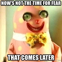Mr Blobby - Now's not the time for fear that comes later